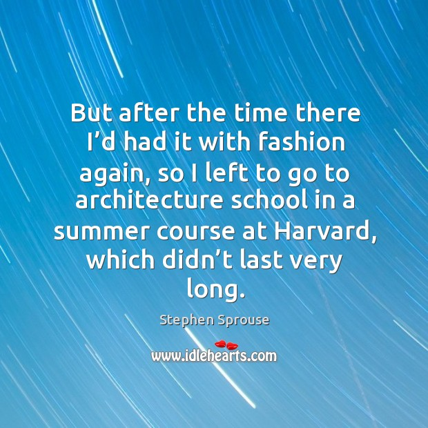 Image, But after the time there I'd had it with fashion again, so I left to go to architecture school