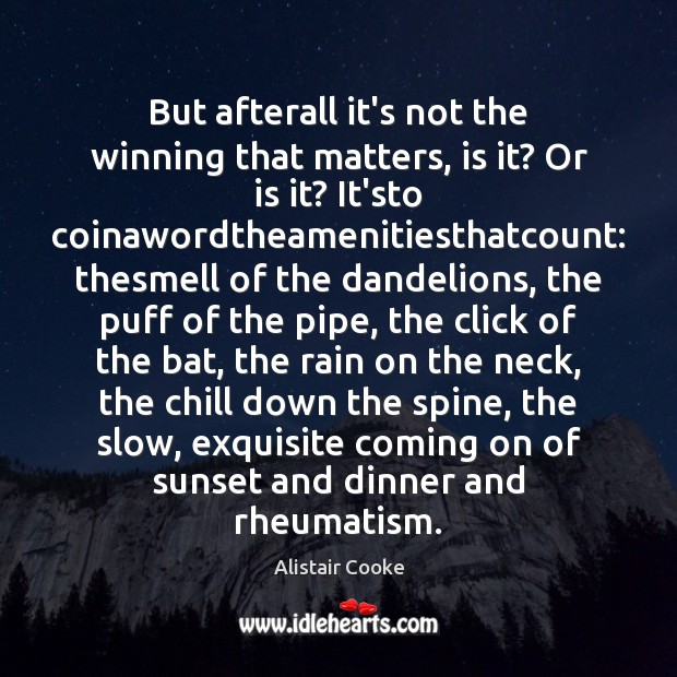 But afterall it's not the winning that matters, is it? Or is Alistair Cooke Picture Quote