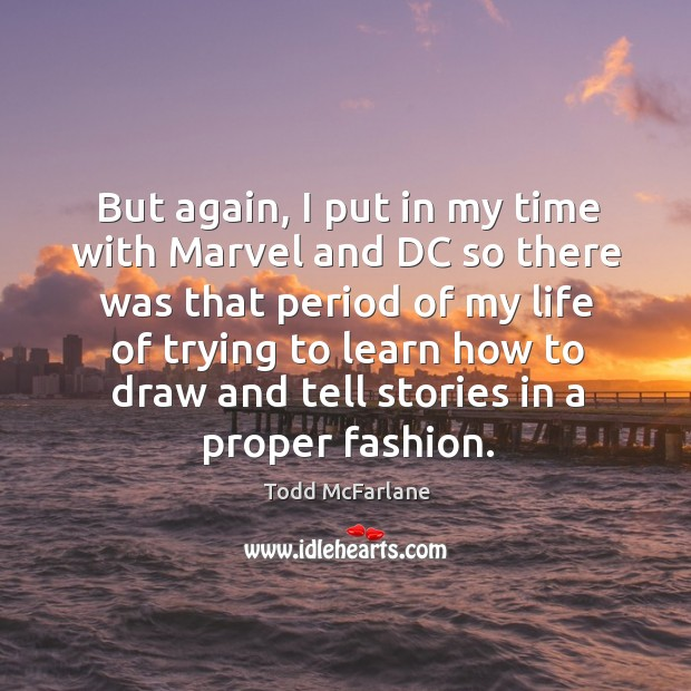 But again, I put in my time with marvel and dc so there was that period of my life of trying to Todd McFarlane Picture Quote