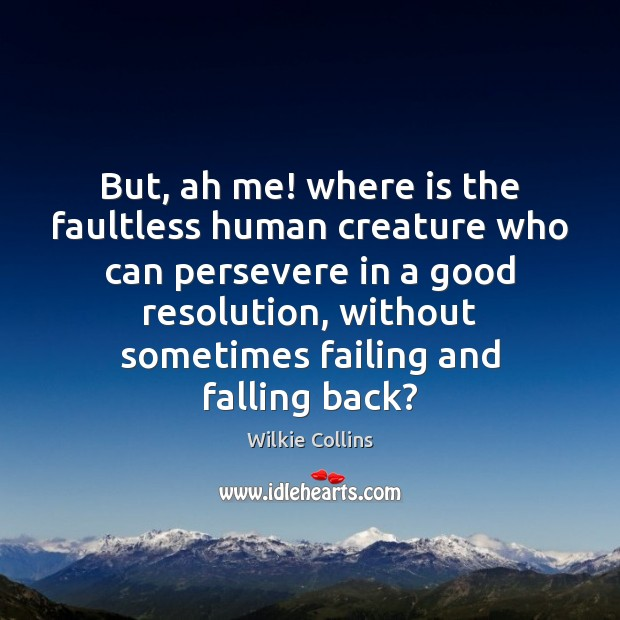 But, ah me! where is the faultless human creature who can persevere Wilkie Collins Picture Quote