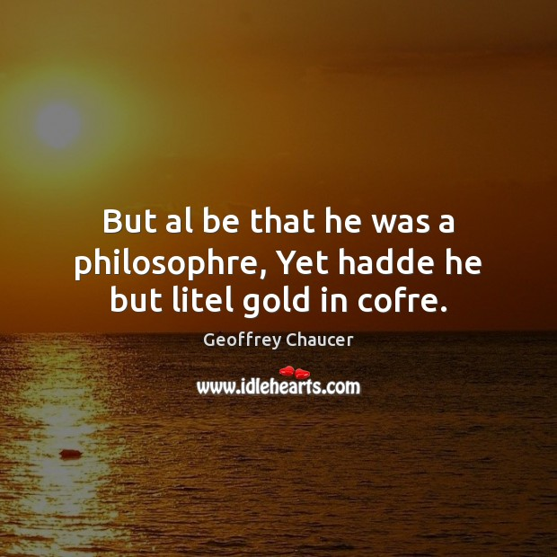 But al be that he was a philosophre, Yet hadde he but litel gold in cofre. Geoffrey Chaucer Picture Quote