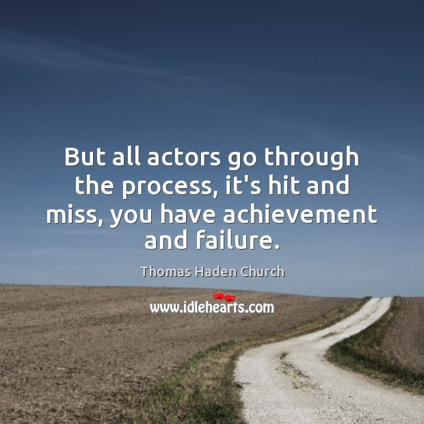 Thomas Haden Church Picture Quote image saying: But all actors go through the process, it's hit and miss, you