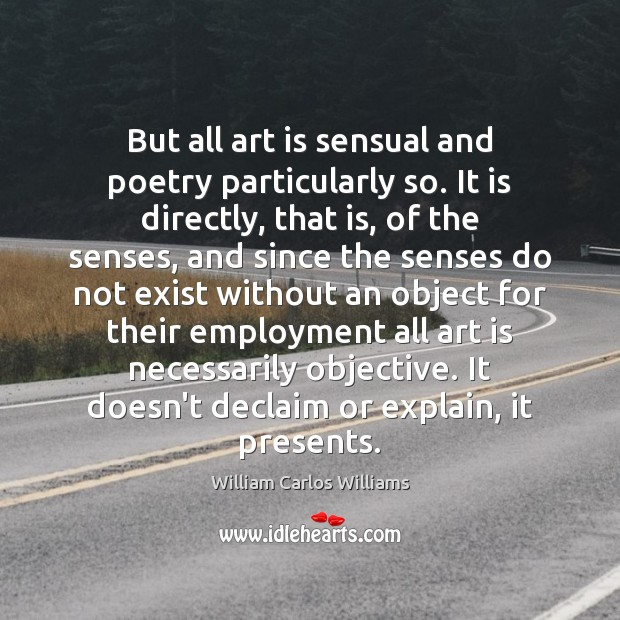 But all art is sensual and poetry particularly so. It is directly, William Carlos Williams Picture Quote
