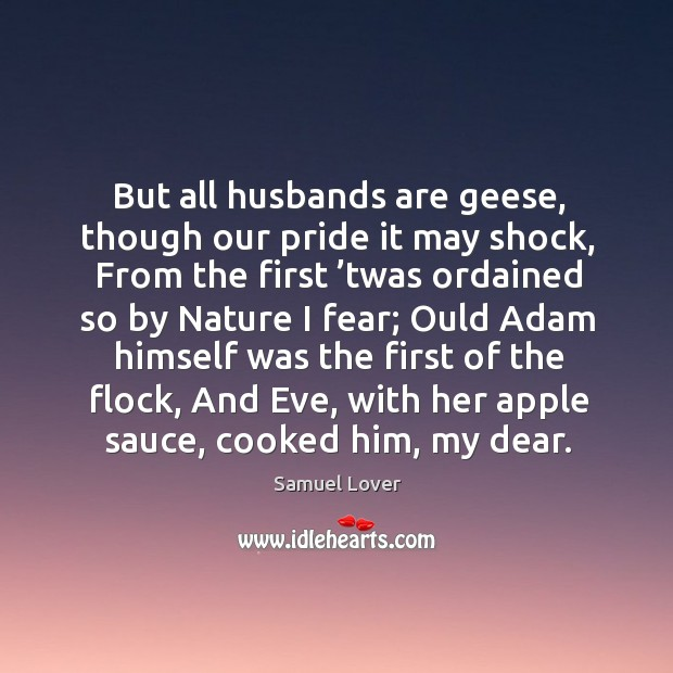 But all husbands are geese, though our pride it may shock Samuel Lover Picture Quote