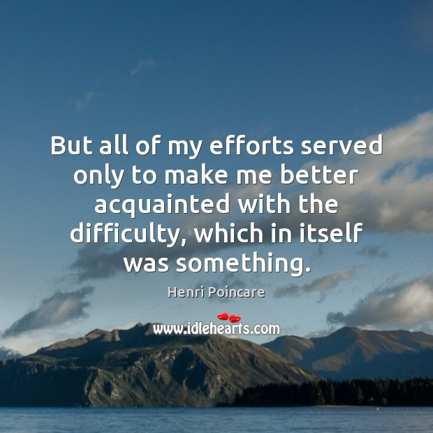 But all of my efforts served only to make me better acquainted Image