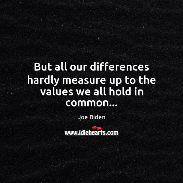 But all our differences hardly measure up to the values we all hold in common… Joe Biden Picture Quote