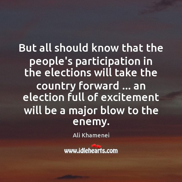 But all should know that the people's participation in the elections will Ali Khamenei Picture Quote
