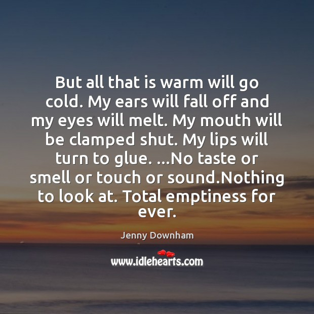 But all that is warm will go cold. My ears will fall Jenny Downham Picture Quote