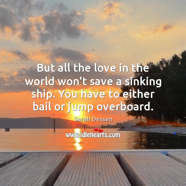 But all the love in the world won't save a sinking ship. Sarah Dessen Picture Quote