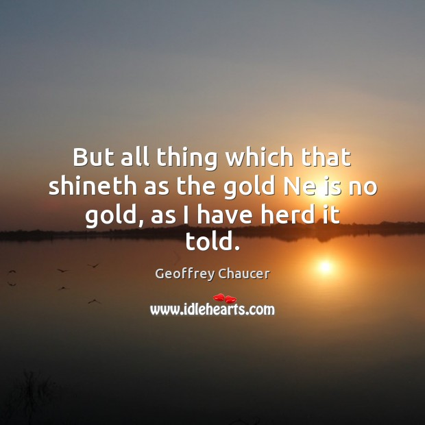 But all thing which that shineth as the gold Ne is no gold, as I have herd it told. Geoffrey Chaucer Picture Quote