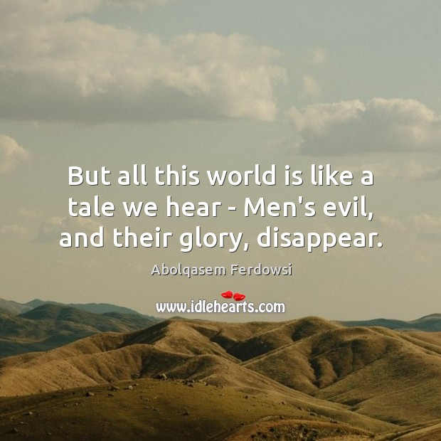 Image, But all this world is like a tale we hear – Men's evil, and their glory, disappear.