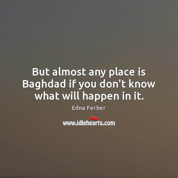 But almost any place is Baghdad if you don't know what will happen in it. Edna Ferber Picture Quote