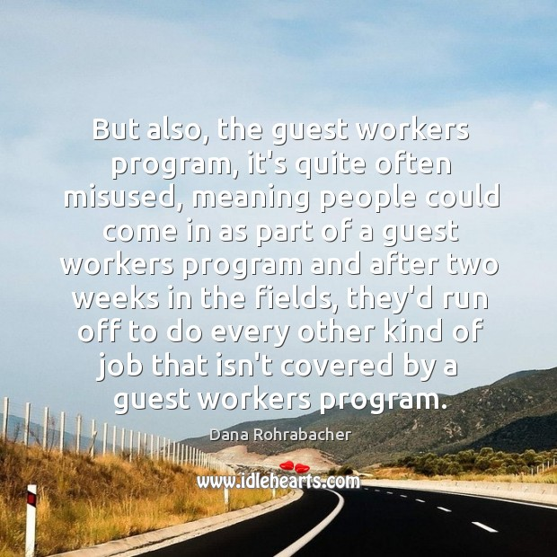 But also, the guest workers program, it's quite often misused, meaning people Dana Rohrabacher Picture Quote