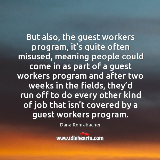 But also, the guest workers program, it's quite often misused, meaning people could come in as part of Dana Rohrabacher Picture Quote