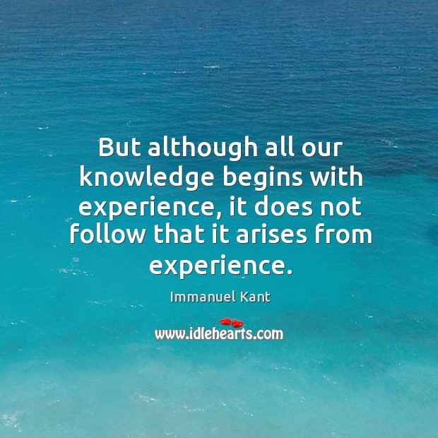 Image, But although all our knowledge begins with experience, it does not follow that it arises from experience.