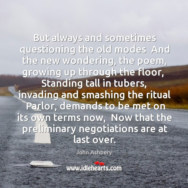 But always and sometimes questioning the old modes  And the new wondering, John Ashbery Picture Quote