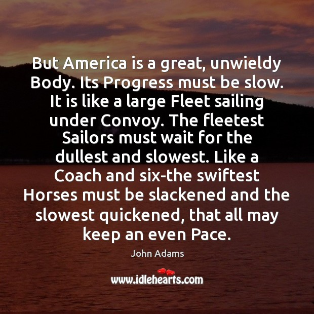But America is a great, unwieldy Body. Its Progress must be slow. John Adams Picture Quote
