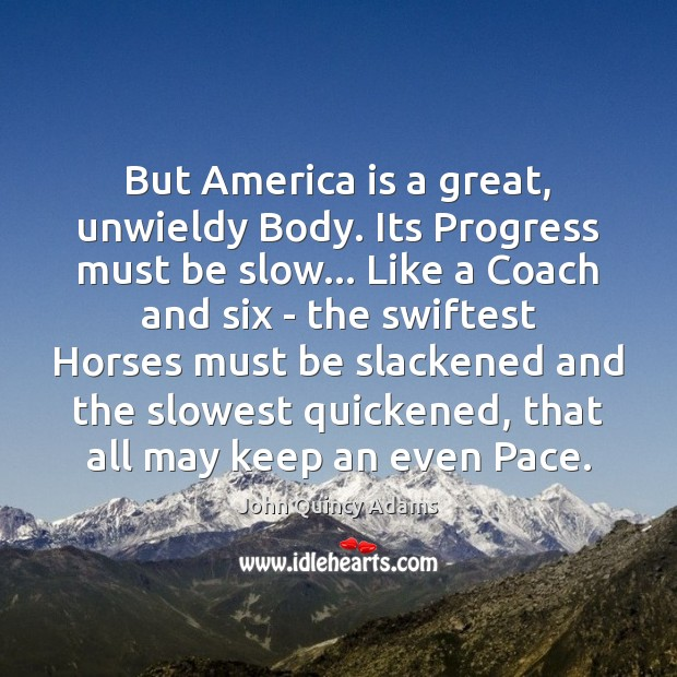 John Quincy Adams Picture Quote image saying: But America is a great, unwieldy Body. Its Progress must be slow…