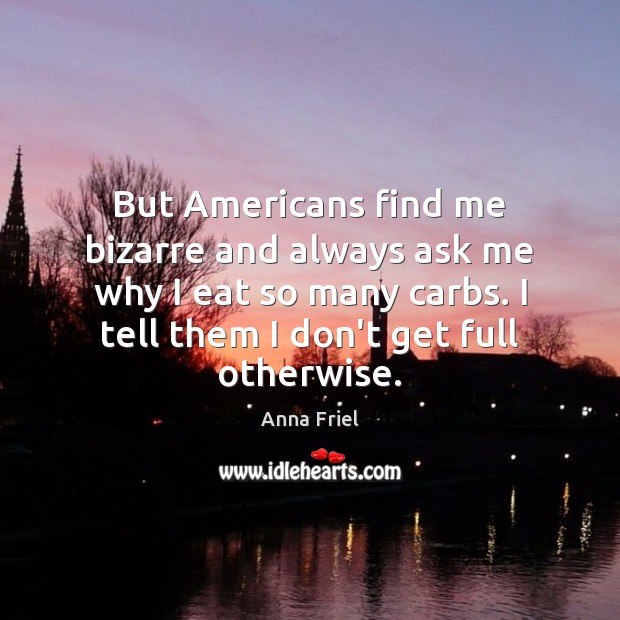 But Americans find me bizarre and always ask me why I eat Anna Friel Picture Quote