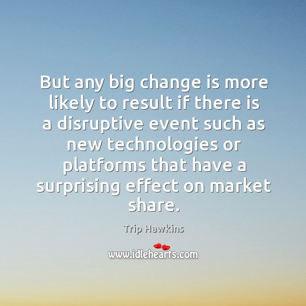 But any big change is more likely to result if there is a disruptive event such Trip Hawkins Picture Quote