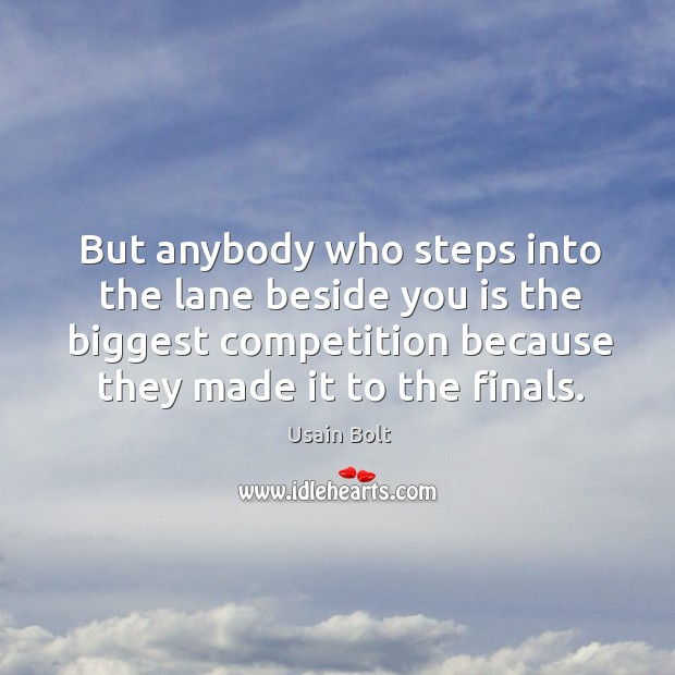 But anybody who steps into the lane beside you is the biggest competition because they made it to the finals. Image