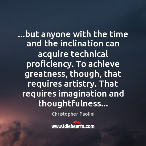 …but anyone with the time and the inclination can acquire technical proficiency. Christopher Paolini Picture Quote
