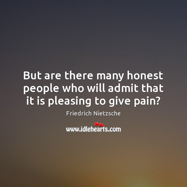 But are there many honest people who will admit that it is pleasing to give pain? Image