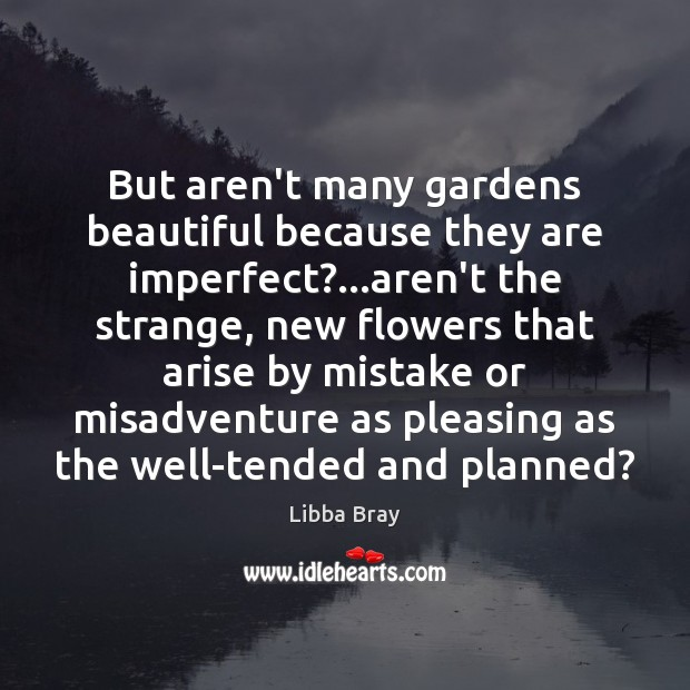 Image, But aren't many gardens beautiful because they are imperfect?…aren't the strange,