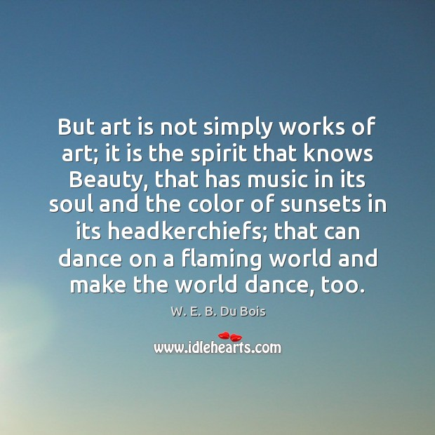 But art is not simply works of art; it is the spirit W. E. B. Du Bois Picture Quote