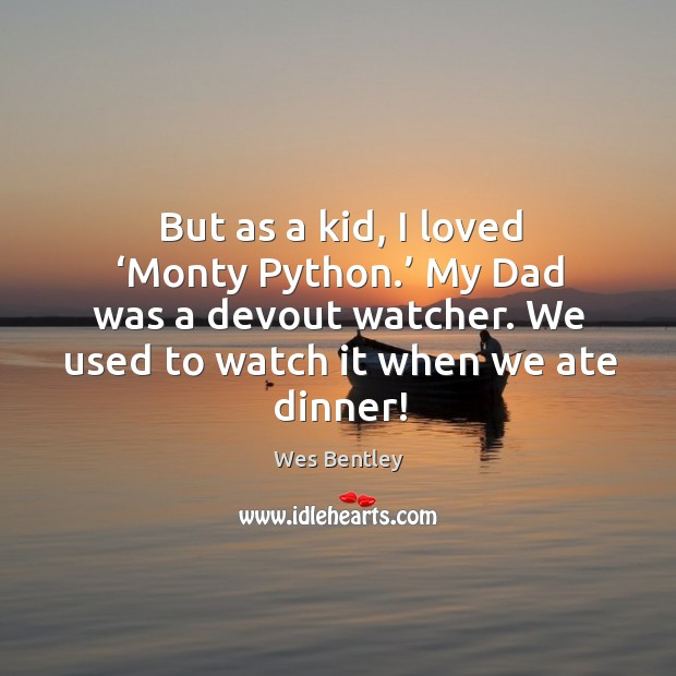 But as a kid, I loved 'monty python.' my dad was a devout watcher. We used to watch it when we ate dinner! Image