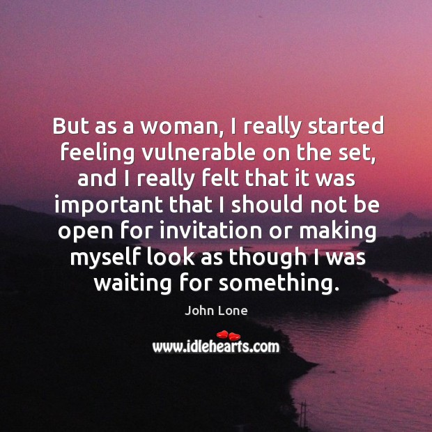 But as a woman, I really started feeling vulnerable on the set, and I really felt that Image