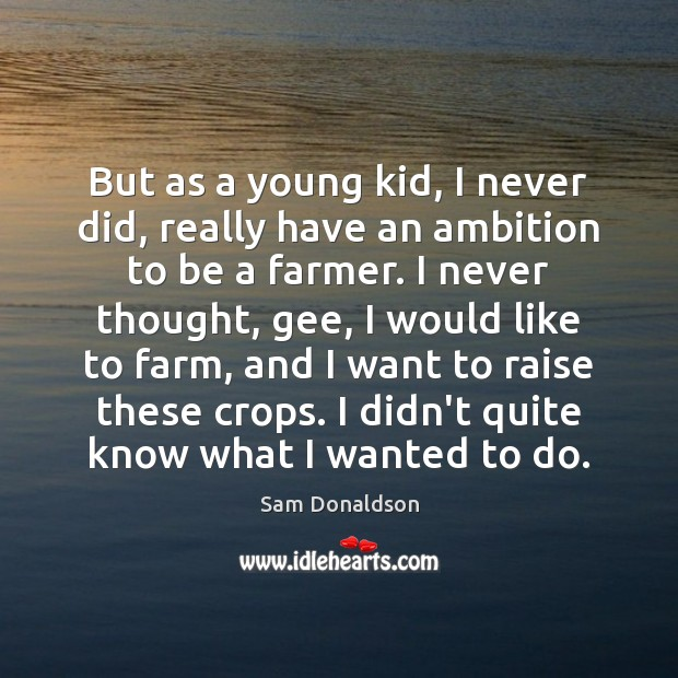But as a young kid, I never did, really have an ambition Farm Quotes Image