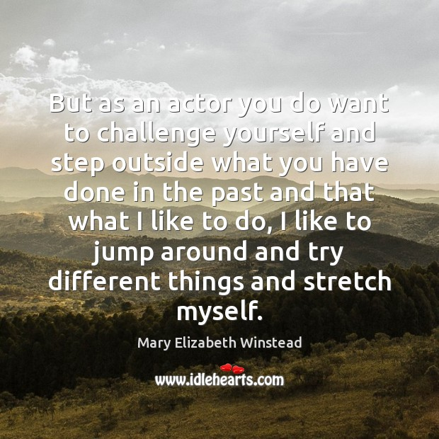 But as an actor you do want to challenge yourself and step Mary Elizabeth Winstead Picture Quote