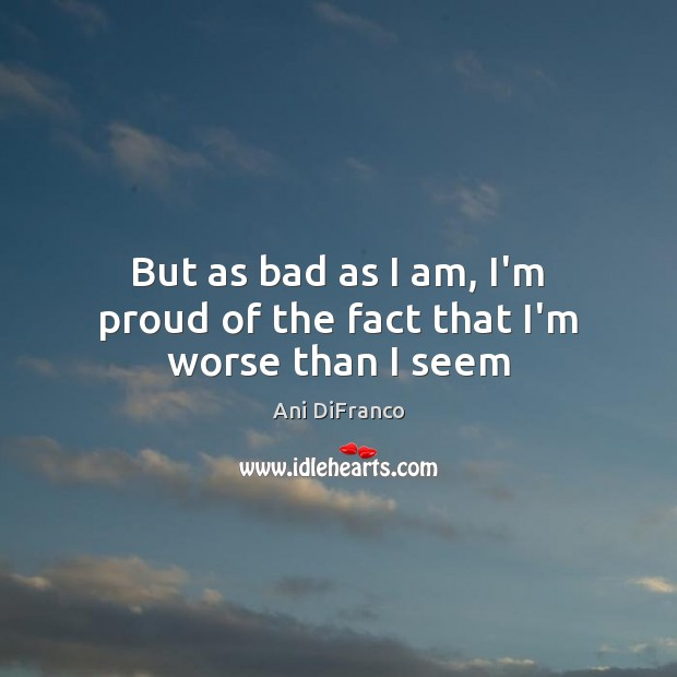 But as bad as I am, I'm proud of the fact that I'm worse than I seem Ani DiFranco Picture Quote