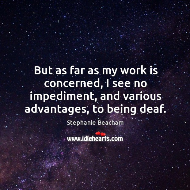 But as far as my work is concerned, I see no impediment, and various advantages, to being deaf. Stephanie Beacham Picture Quote