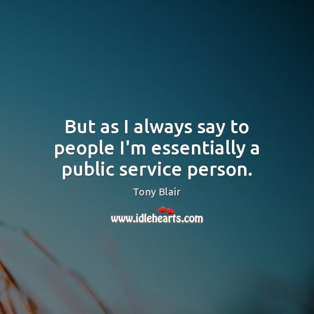 But as I always say to people I'm essentially a public service person. Tony Blair Picture Quote