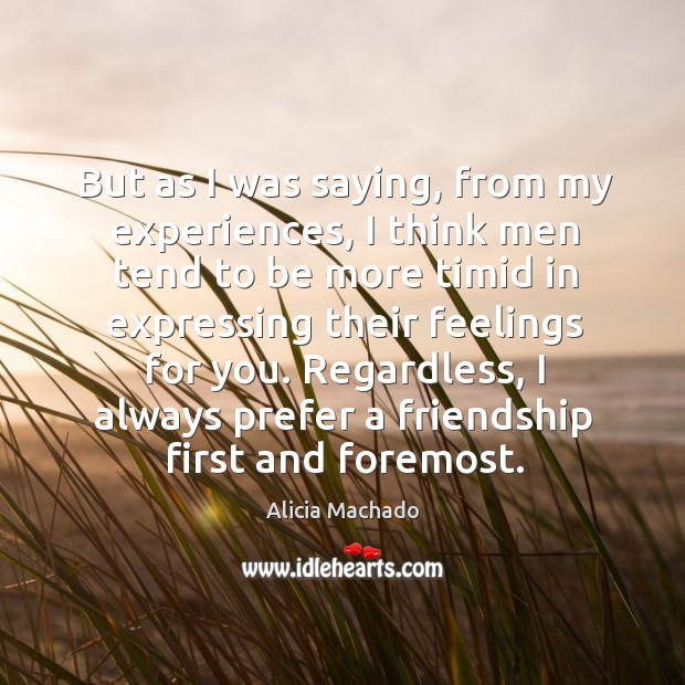 But as I was saying, from my experiences, I think men tend to be more timid in expressing their feelings for you. Image