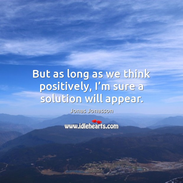 But as long as we think positively, I'm sure a solution will appear. Image