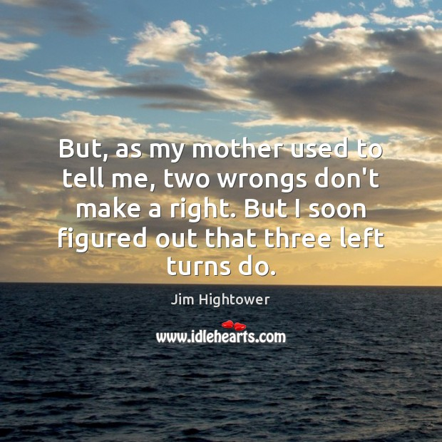 But, as my mother used to tell me, two wrongs don't make Jim Hightower Picture Quote