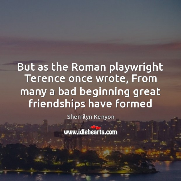 But as the Roman playwright Terence once wrote, From many a bad Image