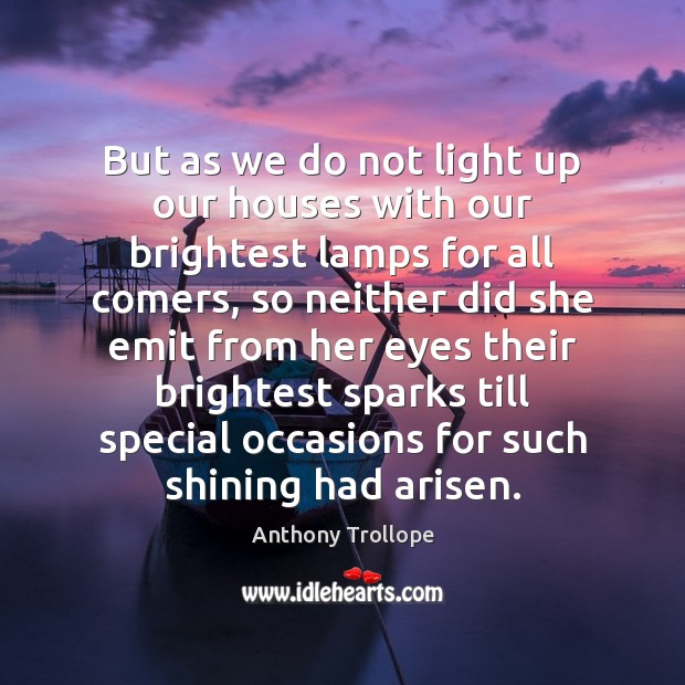 But as we do not light up our houses with our brightest Anthony Trollope Picture Quote