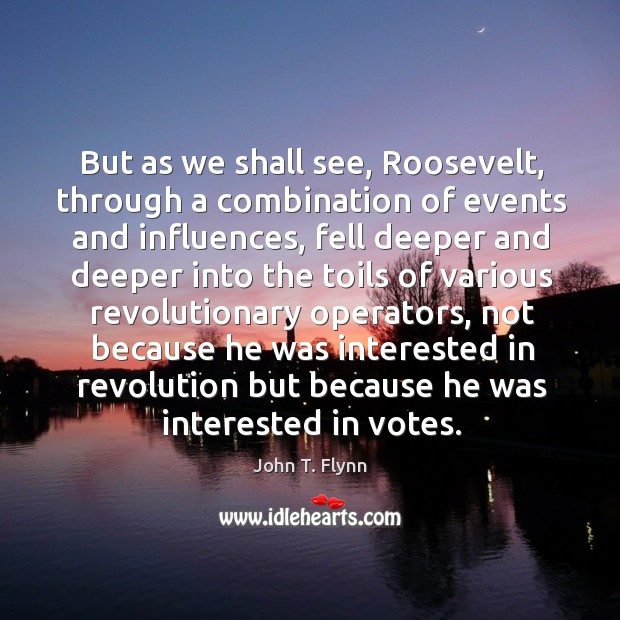 But as we shall see, roosevelt, through a combination of events and influences, fell deeper Image