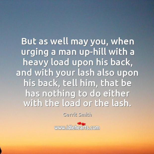 Image, But as well may you, when urging a man up-hill with a heavy load upon his back