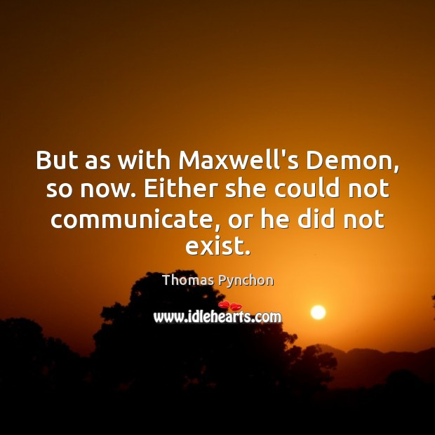But as with Maxwell's Demon, so now. Either she could not communicate, Image