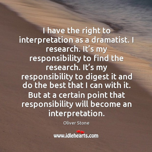 But at a certain point that responsibility will become an interpretation. Oliver Stone Picture Quote
