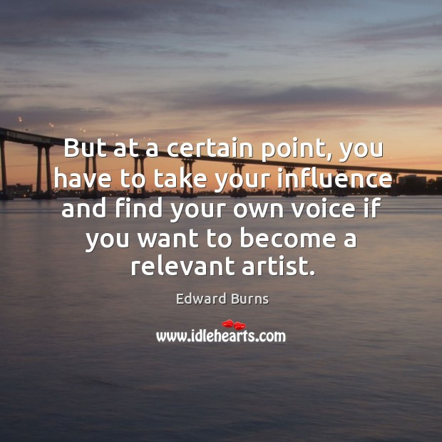 But at a certain point, you have to take your influence and find your own voice if you want to become a relevant artist. Edward Burns Picture Quote