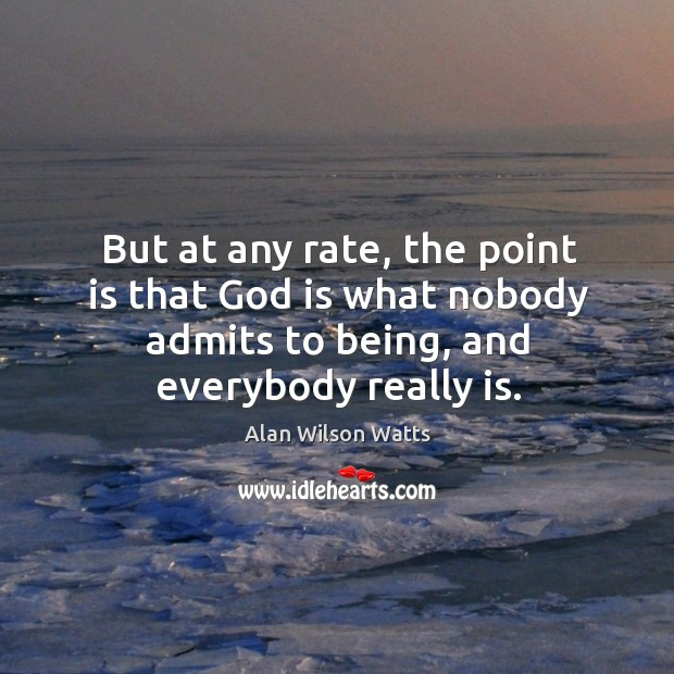 But at any rate, the point is that God is what nobody admits to being, and everybody really is. Image
