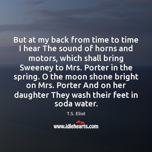 But at my back from time to time I hear The sound T.S. Eliot Picture Quote