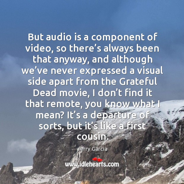 But audio is a component of video, so there's always been that anyway, and although we've Image