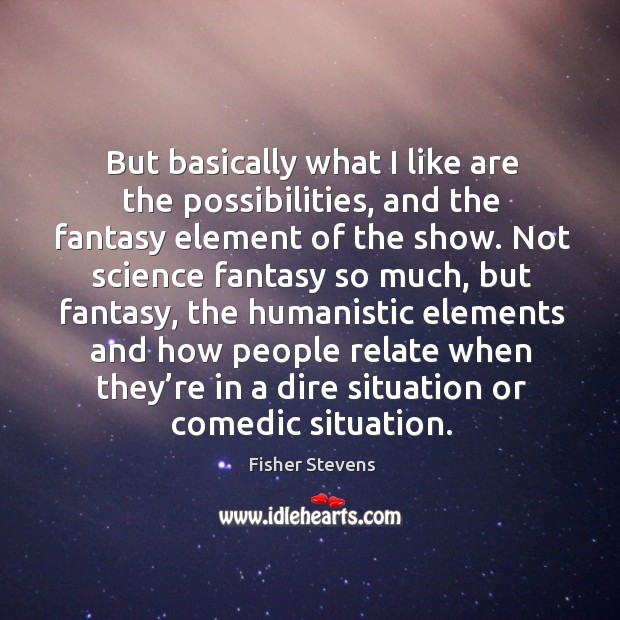 Fisher Stevens Picture Quote image saying: But basically what I like are the possibilities, and the fantasy element of the show.